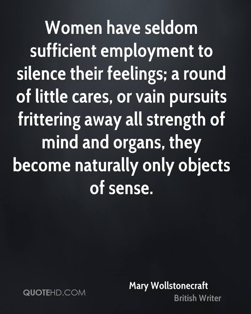 Women have seldom sufficient employment to silence their feelings; a round of little cares, or vain pursuits frittering away all strength of mind and organs, they become naturally only objects of sense.