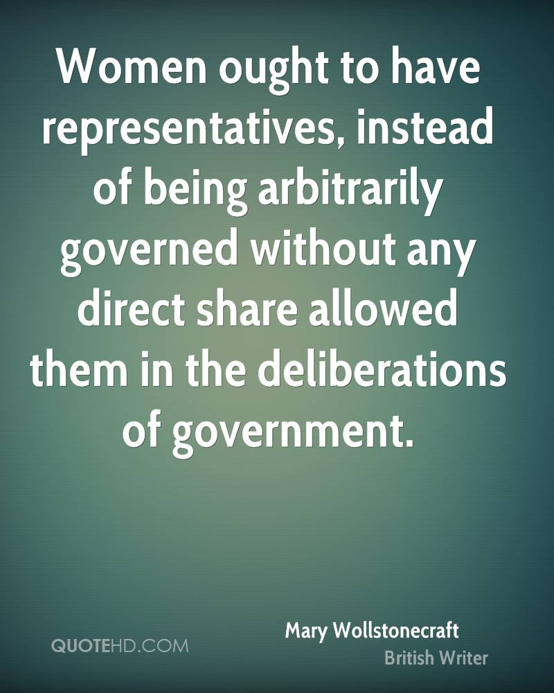Women ought to have representatives, instead of being arbitrarily governed without any direct share allowed them in the deliberations of government.