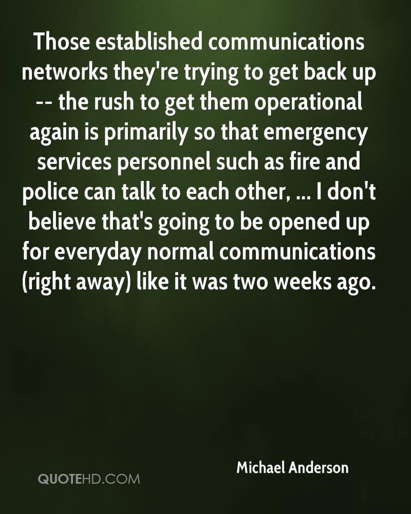 Those established communications networks they're trying to get back up -- the rush to get them operational again is primarily so that emergency services personnel such as fire and police can talk to each other, ... I don't believe that's going to be opened up for everyday normal communications (right away) like it was two weeks ago.