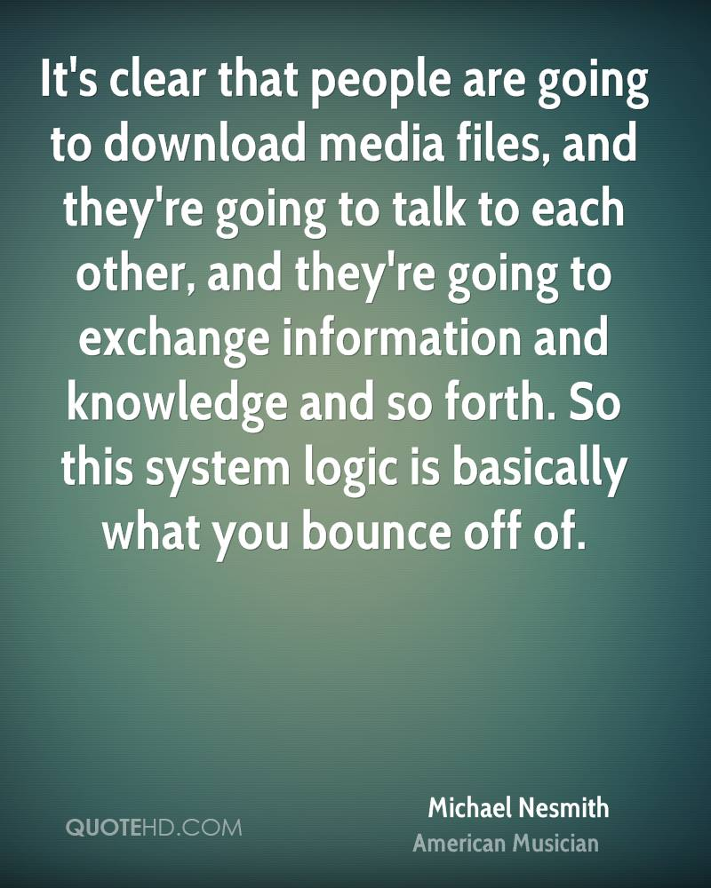 It's clear that people are going to download media files, and they're going to talk to each other, and they're going to exchange information and knowledge and so forth. So this system logic is basically what you bounce off of.