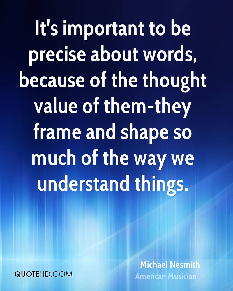 It's important to be precise about words, because of the thought value of them-they frame and shape so much of the way we understand things.