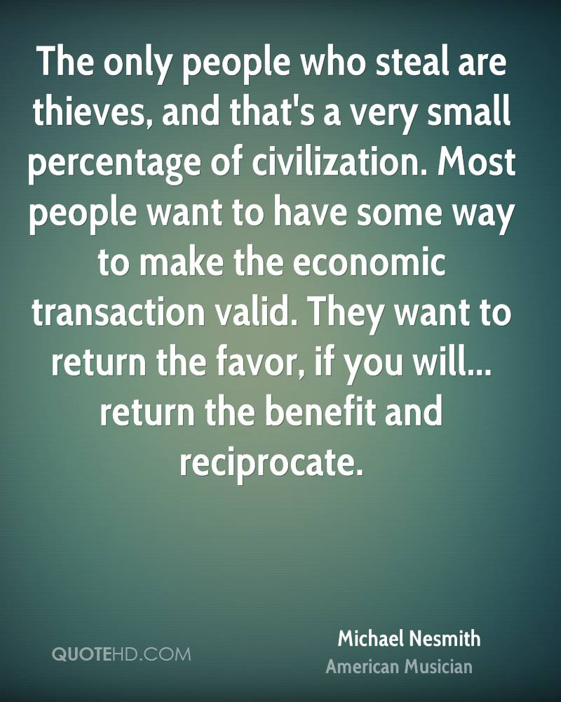 The only people who steal are thieves, and that's a very small percentage of civilization. Most people want to have some way to make the economic transaction valid. They want to return the favor, if you will... return the benefit and reciprocate.