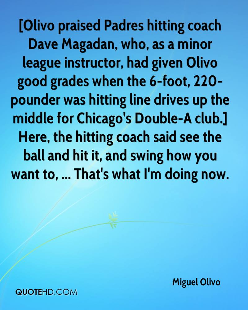 [Olivo praised Padres hitting coach Dave Magadan, who, as a minor league instructor, had given Olivo good grades when the 6-foot, 220-pounder was hitting line drives up the middle for Chicago's Double-A club.] Here, the hitting coach said see the ball and hit it, and swing how you want to, ... That's what I'm doing now.