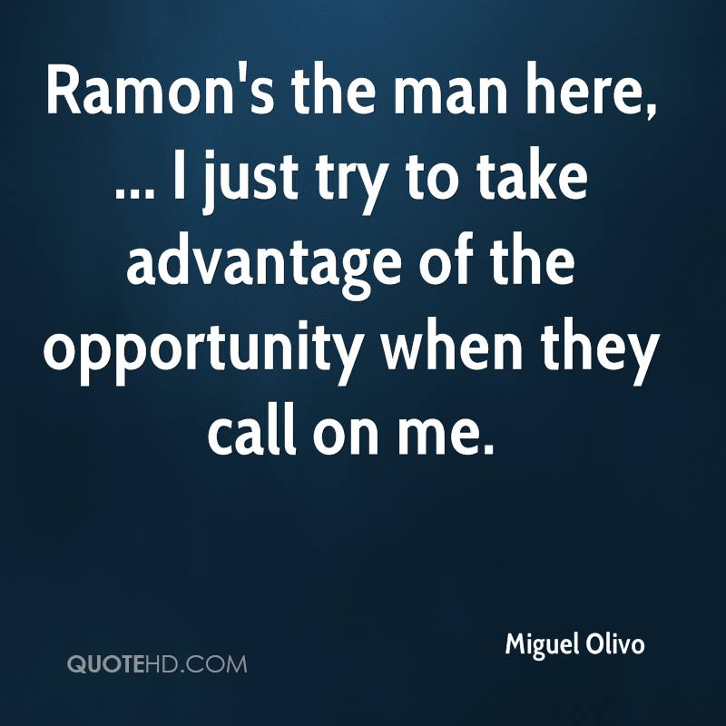 Ramon's the man here, ... I just try to take advantage of the opportunity when they call on me.
