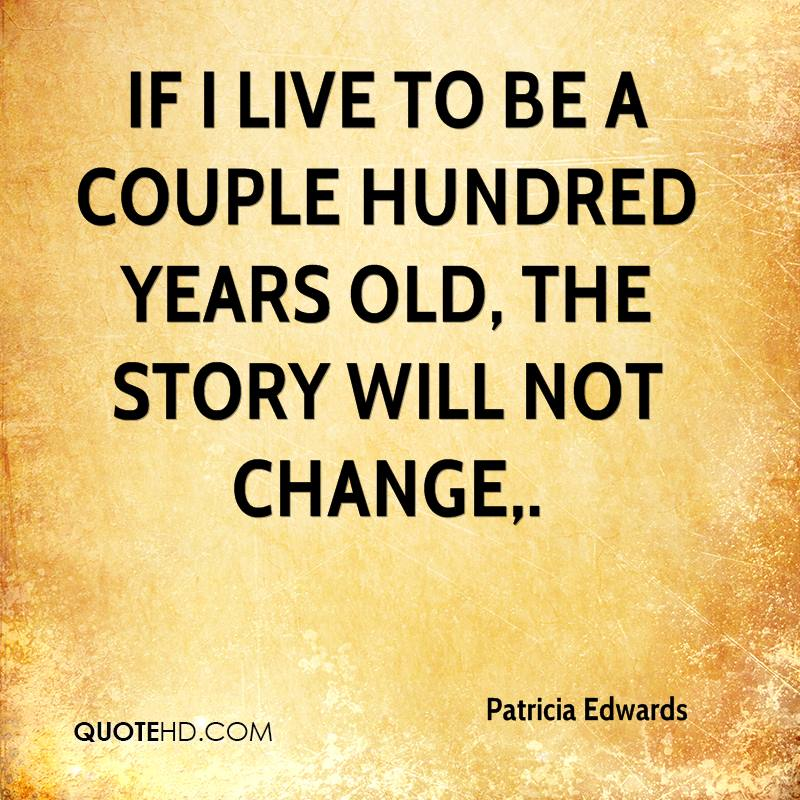 If I live to be a couple hundred years old, the story will not change.