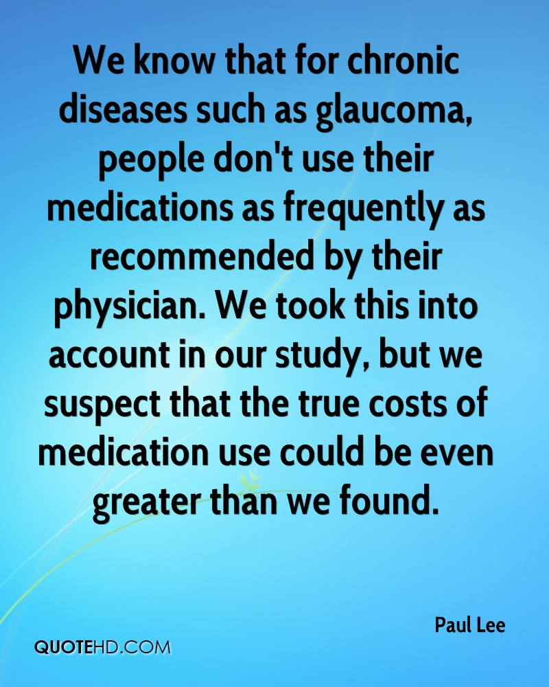 We know that for chronic diseases such as glaucoma, people don't use their medications as frequently as recommended by their physician. We took this into account in our study, but we suspect that the true costs of medication use could be even greater than we found.