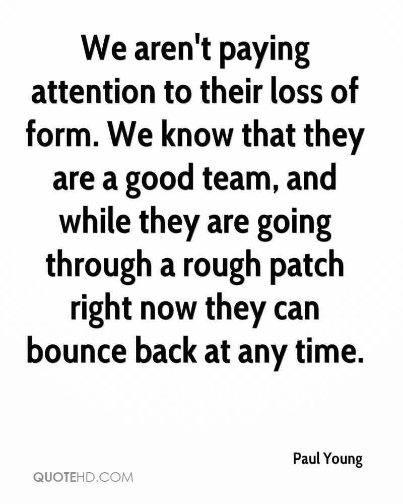 We aren't paying attention to their loss of form. We know that they are a good team, and while they are going through a rough patch right now they can bounce back at any time.