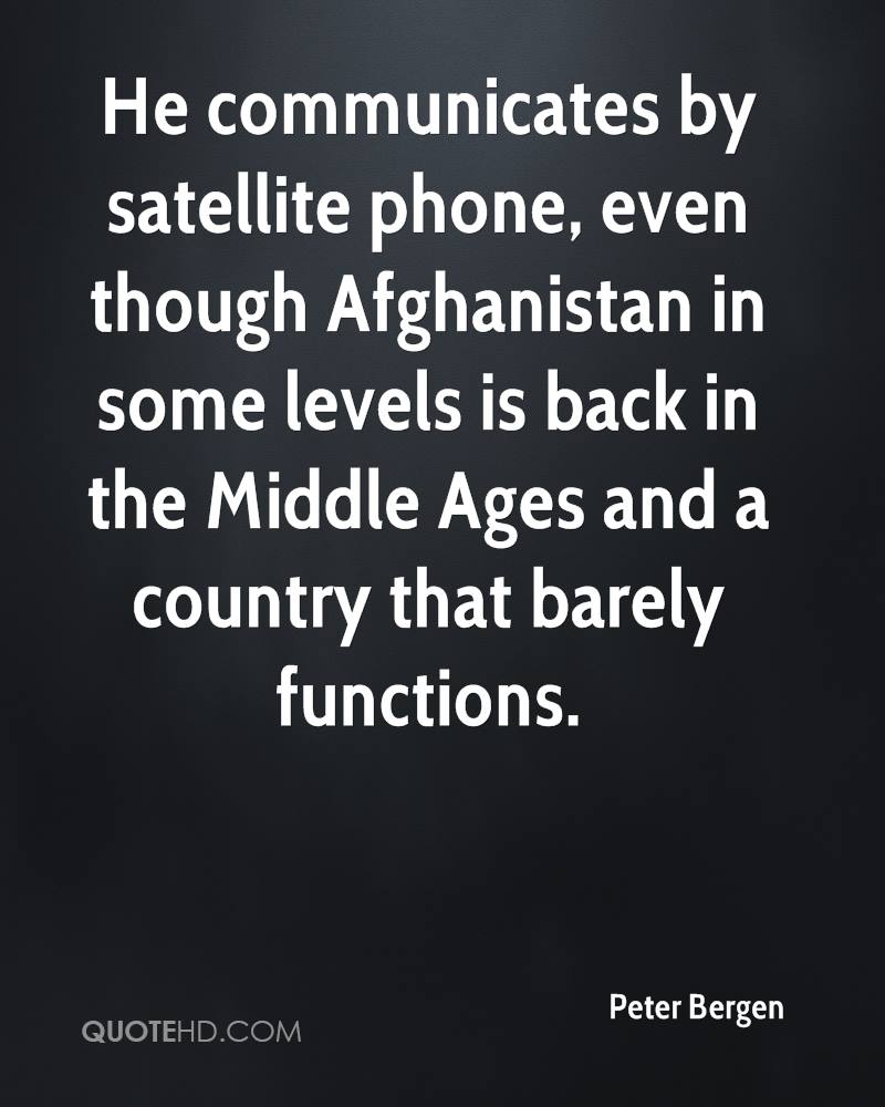 He communicates by satellite phone, even though Afghanistan in some levels is back in the Middle Ages and a country that barely functions.