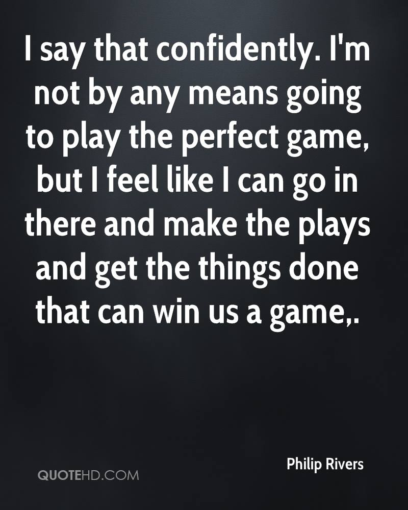 I say that confidently. I'm not by any means going to play the perfect game, but I feel like I can go in there and make the plays and get the things done that can win us a game.