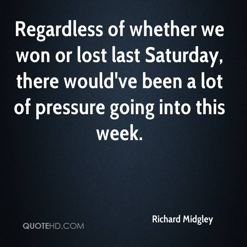 Regardless of whether we won or lost last Saturday, there would've been a lot of pressure going into this week.