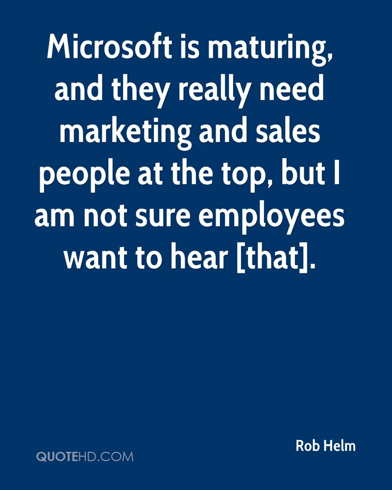 Microsoft is maturing, and they really need marketing and sales people at the top, but I am not sure employees want to hear [that].