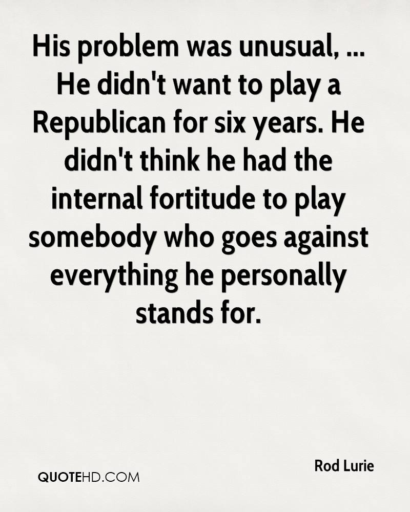 His problem was unusual, ... He didn't want to play a Republican for six years. He didn't think he had the internal fortitude to play somebody who goes against everything he personally stands for.