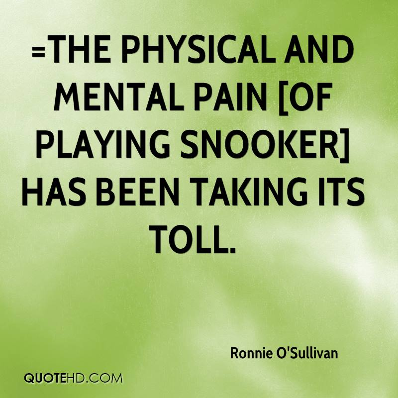 =The physical and mental pain [of playing snooker] has been taking its toll.