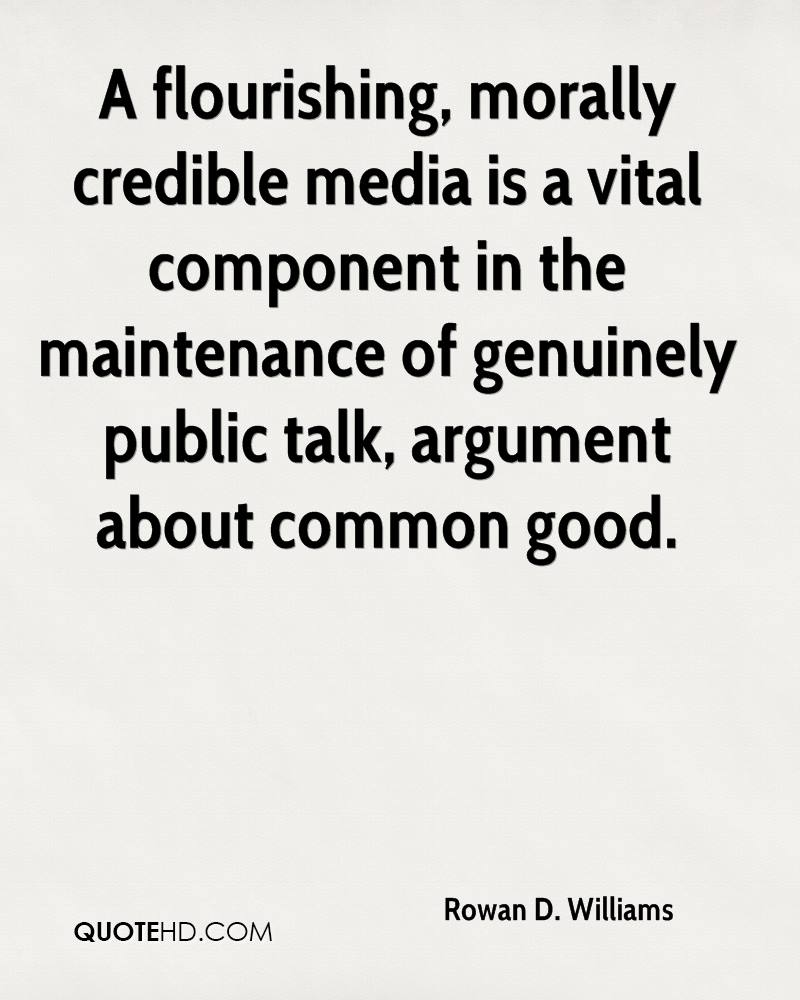 A flourishing, morally credible media is a vital component in the maintenance of genuinely public talk, argument about common good.
