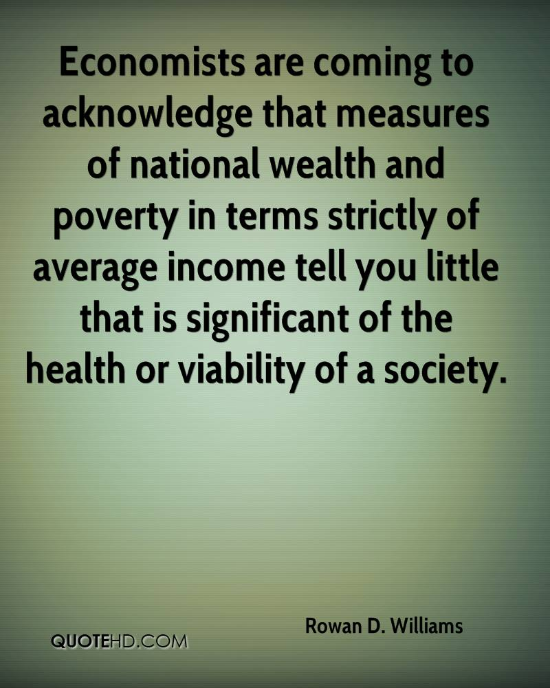 Economists are coming to acknowledge that measures of national wealth and poverty in terms strictly of average income tell you little that is significant of the health or viability of a society.