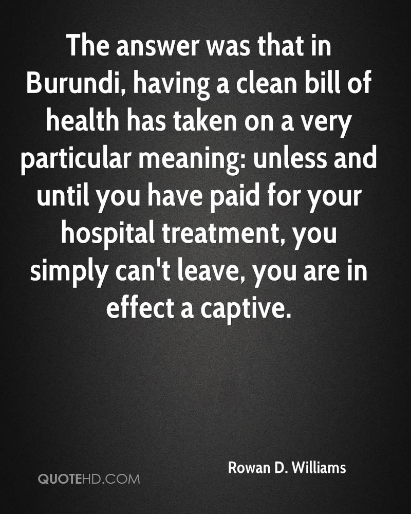 The answer was that in Burundi, having a clean bill of health has taken on a very particular meaning: unless and until you have paid for your hospital treatment, you simply can't leave, you are in effect a captive.
