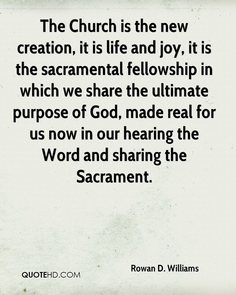 The Church is the new creation, it is life and joy, it is the sacramental fellowship in which we share the ultimate purpose of God, made real for us now in our hearing the Word and sharing the Sacrament.