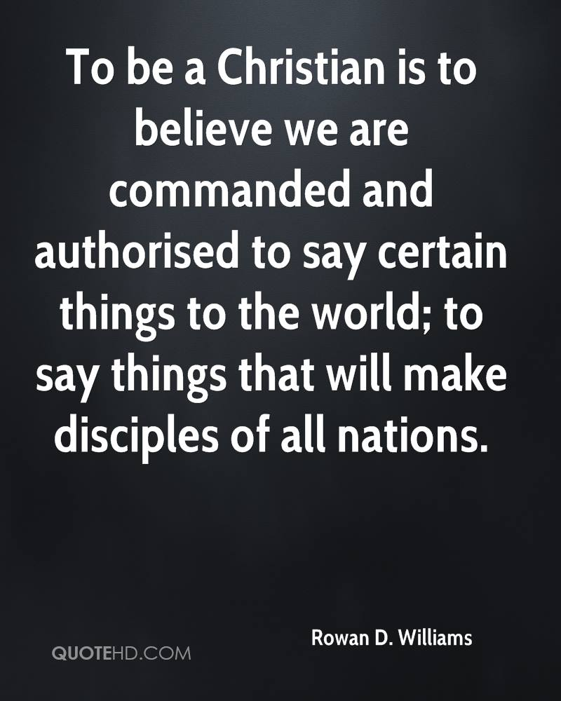 To be a Christian is to believe we are commanded and authorised to say certain things to the world; to say things that will make disciples of all nations.