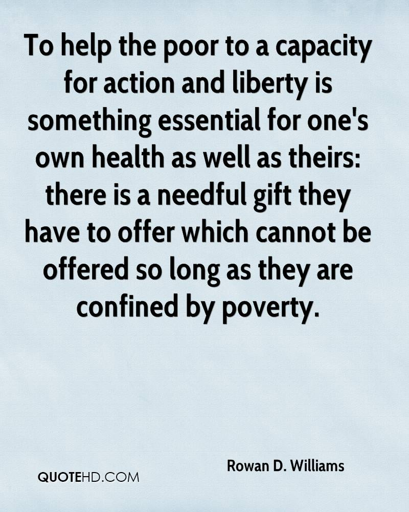 To help the poor to a capacity for action and liberty is something essential for one's own health as well as theirs: there is a needful gift they have to offer which cannot be offered so long as they are confined by poverty.