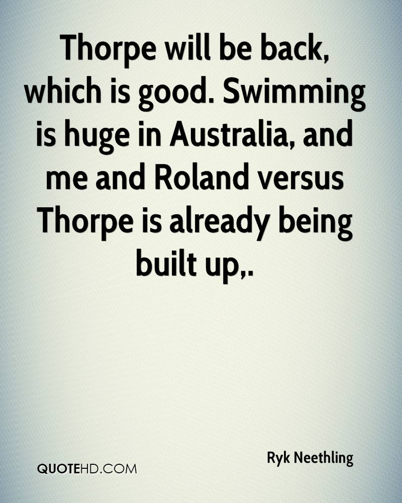 Thorpe will be back, which is good. Swimming is huge in Australia, and me and Roland versus Thorpe is already being built up.
