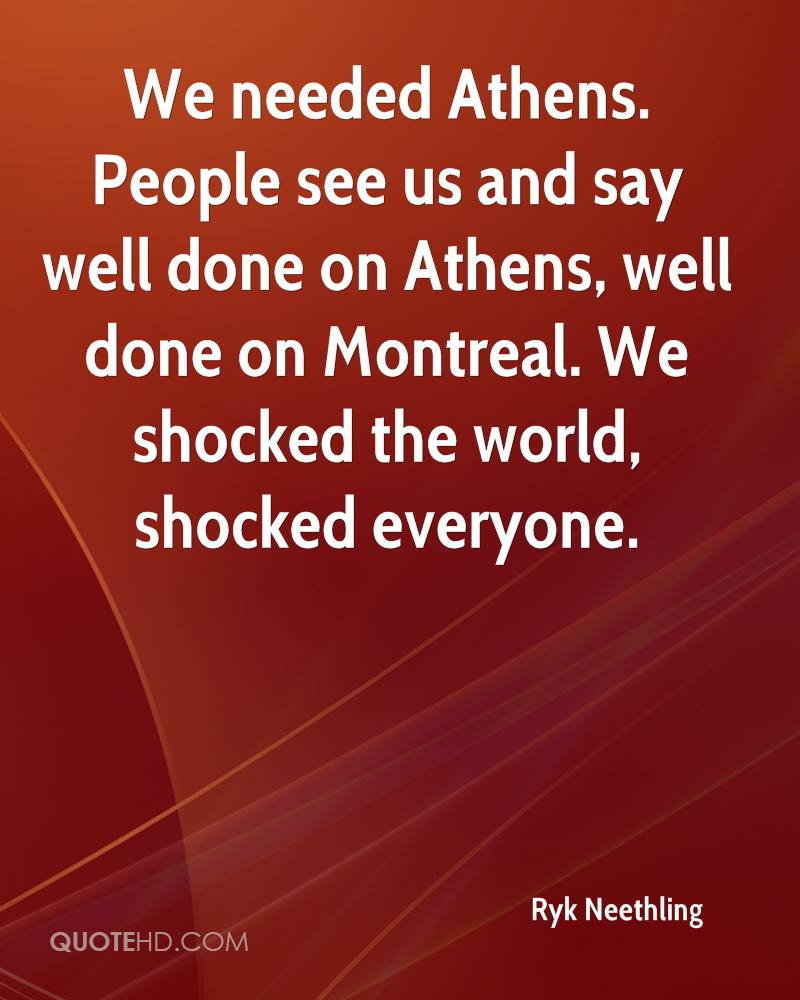 We needed Athens. People see us and say well done on Athens, well done on Montreal. We shocked the world, shocked everyone.