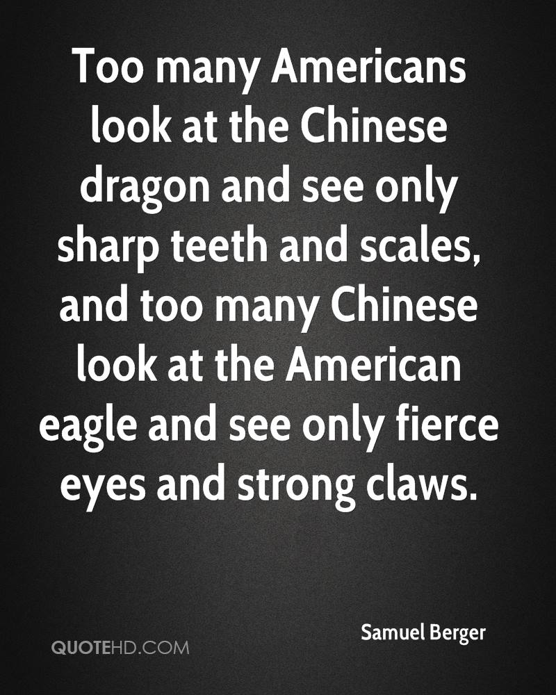 Too many Americans look at the Chinese dragon and see only sharp teeth and scales, and too many Chinese look at the American eagle and see only fierce eyes and strong claws.