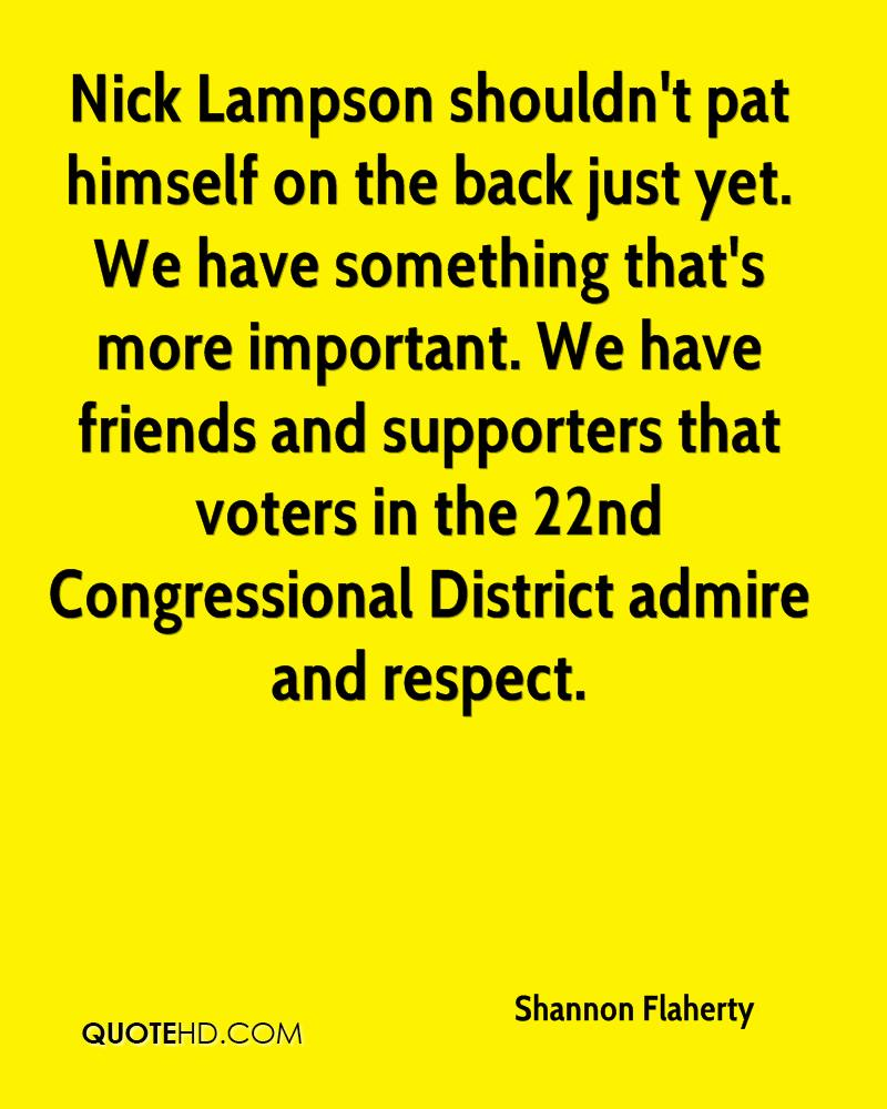 Nick Lampson shouldn't pat himself on the back just yet. We have something that's more important. We have friends and supporters that voters in the 22nd Congressional District admire and respect.