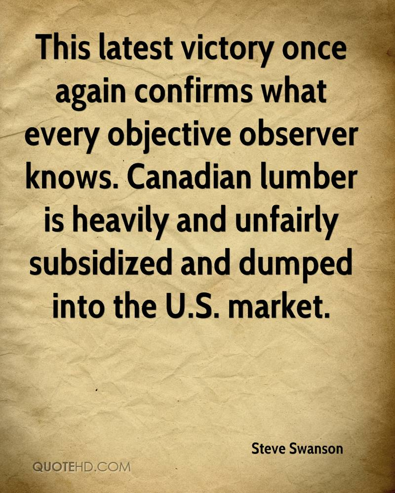 This latest victory once again confirms what every objective observer knows. Canadian lumber is heavily and unfairly subsidized and dumped into the U.S. market.