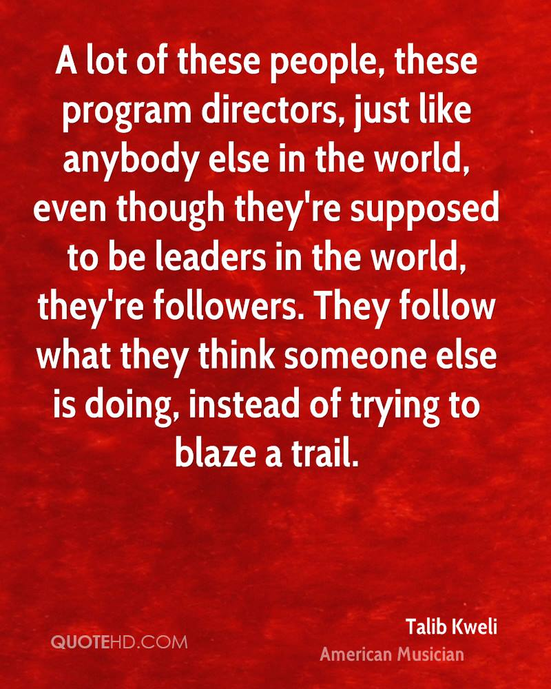 A lot of these people, these program directors, just like anybody else in the world, even though they're supposed to be leaders in the world, they're followers. They follow what they think someone else is doing, instead of trying to blaze a trail.