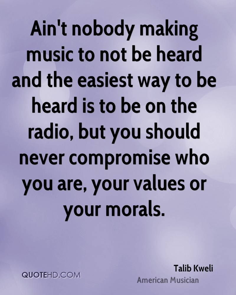 Ain't nobody making music to not be heard and the easiest way to be heard is to be on the radio, but you should never compromise who you are, your values or your morals.