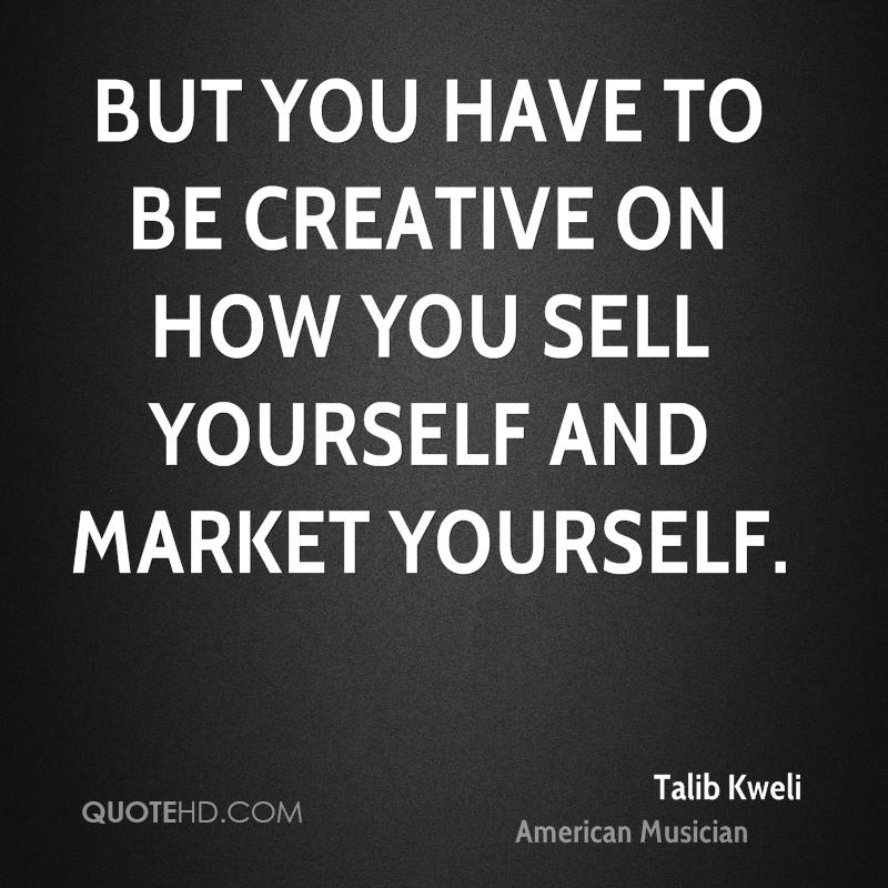 But you have to be creative on how you sell yourself and market yourself.