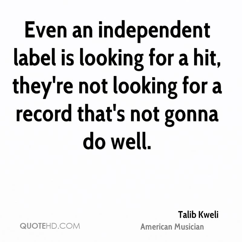Even an independent label is looking for a hit, they're not looking for a record that's not gonna do well.