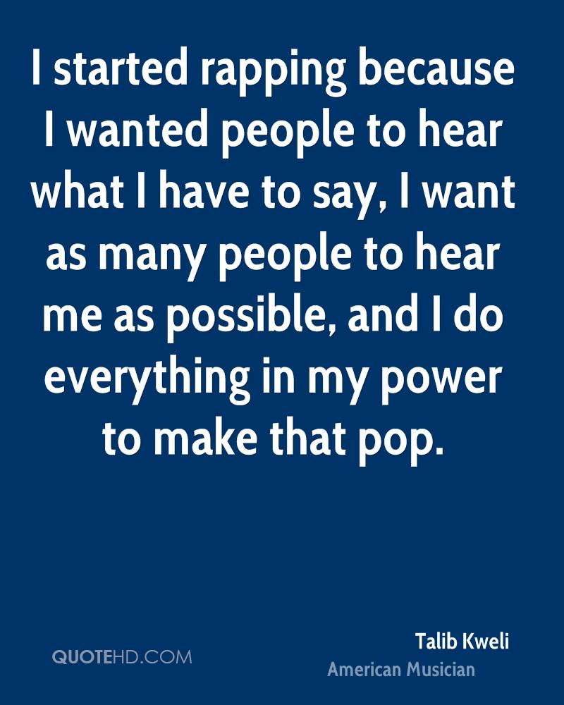 I started rapping because I wanted people to hear what I have to say, I want as many people to hear me as possible, and I do everything in my power to make that pop.