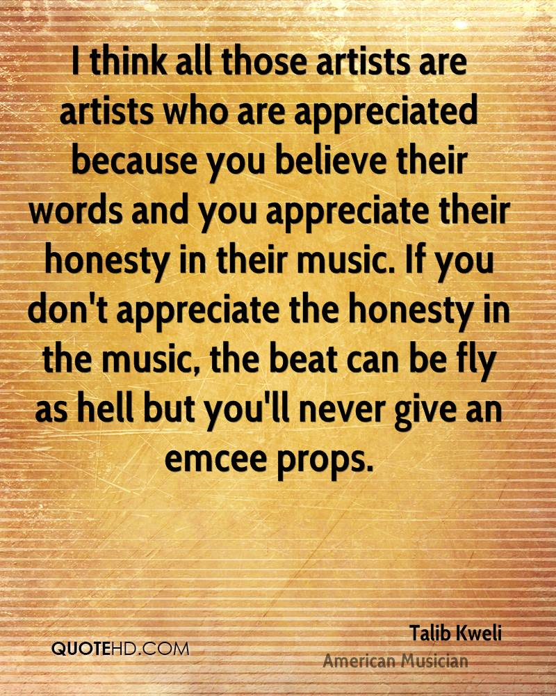 I think all those artists are artists who are appreciated because you believe their words and you appreciate their honesty in their music. If you don't appreciate the honesty in the music, the beat can be fly as hell but you'll never give an emcee props.
