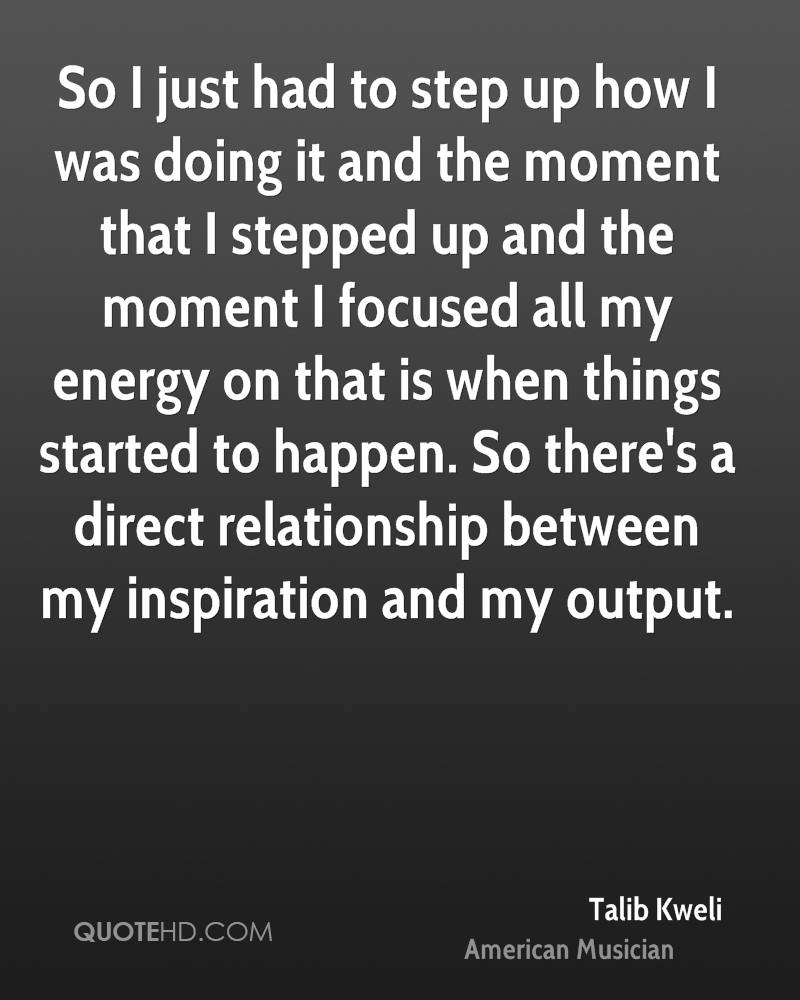 So I just had to step up how I was doing it and the moment that I stepped up and the moment I focused all my energy on that is when things started to happen. So there's a direct relationship between my inspiration and my output.