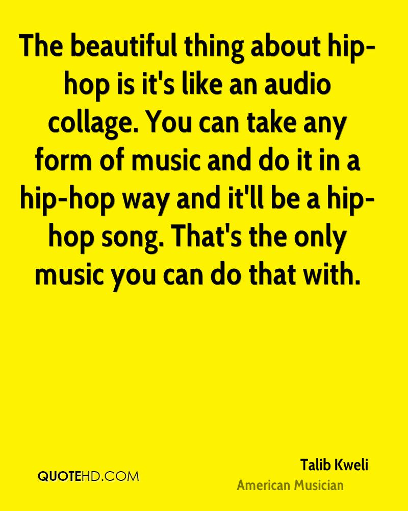 The beautiful thing about hip-hop is it's like an audio collage. You can take any form of music and do it in a hip-hop way and it'll be a hip-hop song. That's the only music you can do that with.