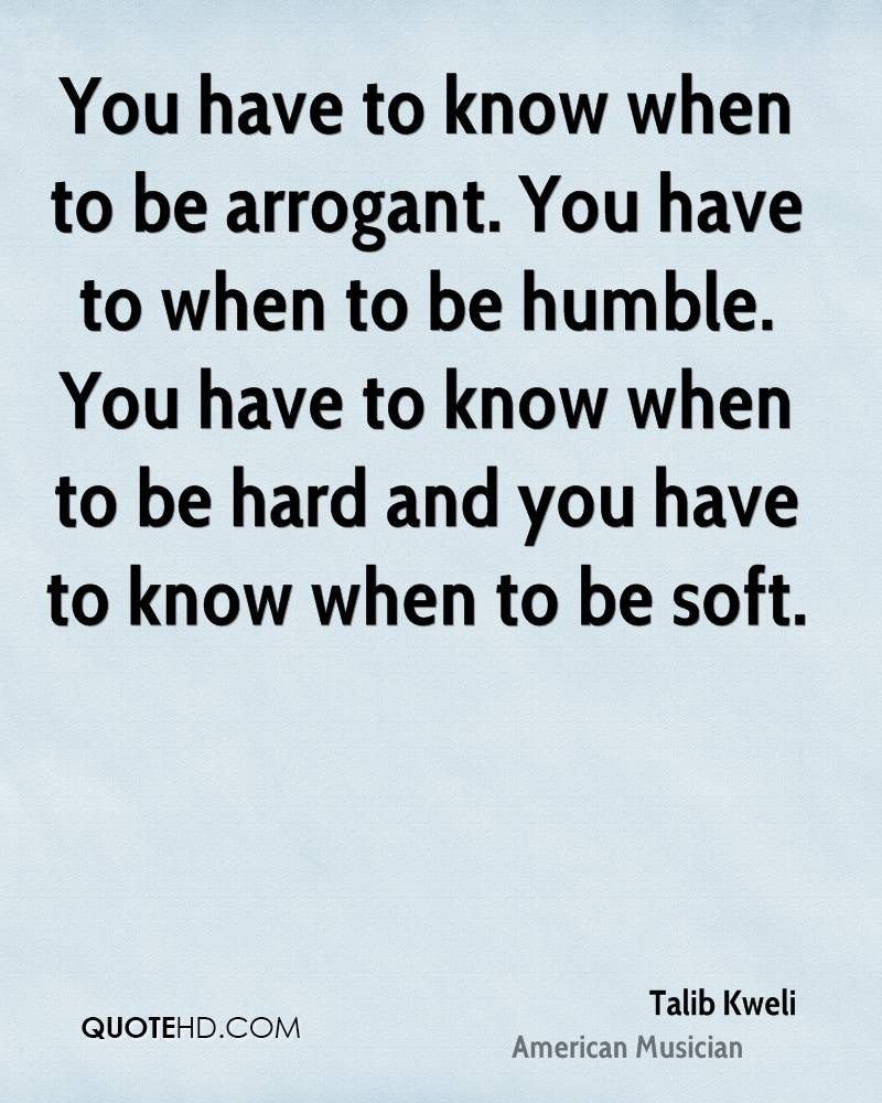 You have to know when to be arrogant. You have to when to be humble. You have to know when to be hard and you have to know when to be soft.