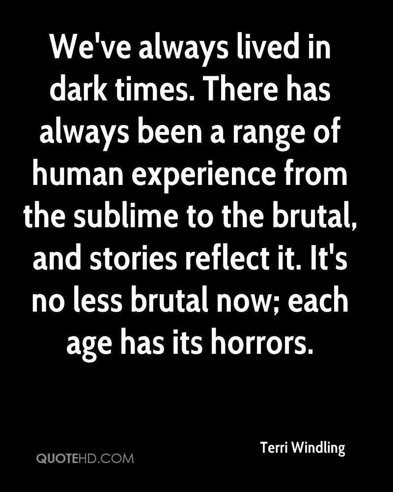 We've always lived in dark times. There has always been a range of human experience from the sublime to the brutal, and stories reflect it. It's no less brutal now; each age has its horrors.