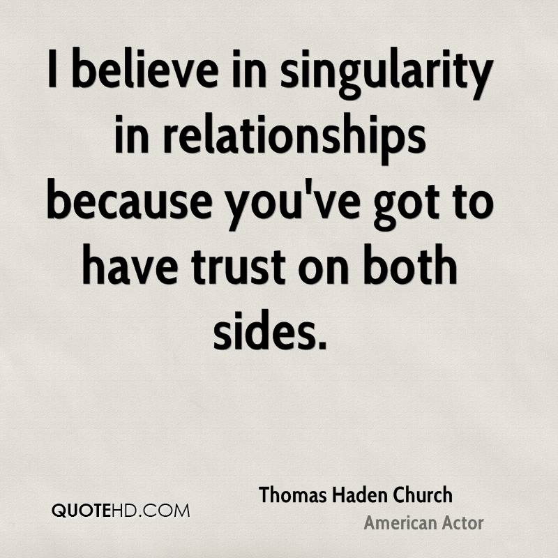 I believe in singularity in relationships because you've got to have trust on both sides.