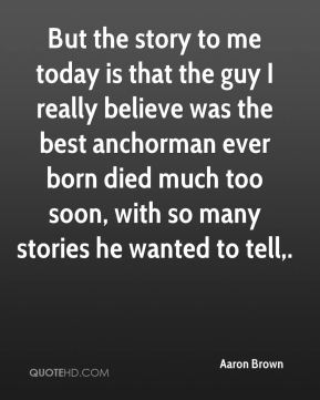Aaron Brown - But the story to me today is that the guy I really believe was the best anchorman ever born died much too soon, with so many stories he wanted to tell.
