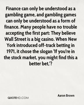 Aaron Brown - Finance can only be understood as a gambling game, and gambling games can only be understood as a form of finance. Many people have no trouble accepting the first part: They believe Wall Street is a big casino. When New York introduced off-track betting in 1971, it chose the slogan 'If you're in the stock market, you might find this a better bet,'?