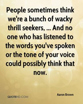Aaron Brown - People sometimes think we're a bunch of wacky thrill seekers, ... And no one who has listened to the words you've spoken or the tone of your voice could possibly think that now.