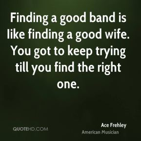 Finding a good band is Iike finding a good wife. You got to keep trying till you find the right one.