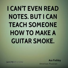 I can't even read notes. But I can teach someone how to make a guitar smoke.