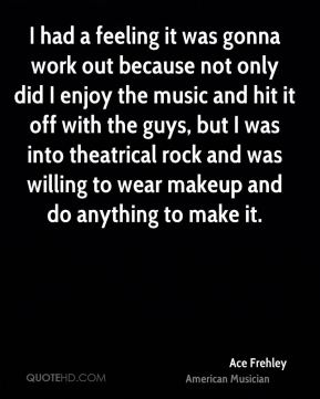 I had a feeling it was gonna work out because not only did I enjoy the music and hit it off with the guys, but I was into theatrical rock and was willing to wear makeup and do anything to make it.