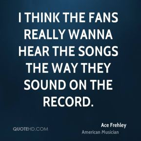 I think the fans really wanna hear the songs the way they sound on the record.