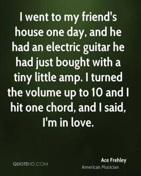 Ace Frehley - I went to my friend's house one day, and he had an electric guitar he had just bought with a tiny little amp. I turned the volume up to 10 and I hit one chord, and I said, I'm in love.