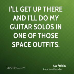 I'll get up there and I'll do my guitar solos in one of those space outfits.