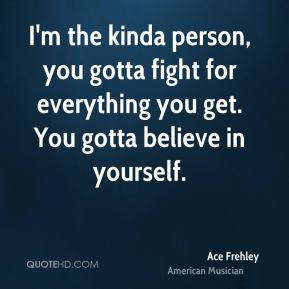 I'm the kinda person, you gotta fight for everything you get. You gotta believe in yourself.