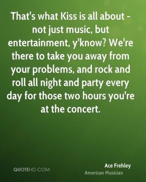 That's what Kiss is all about - not just music, but entertainment, y'know? We're there to take you away from your problems, and rock and roll all night and party every day for those two hours you're at the concert.